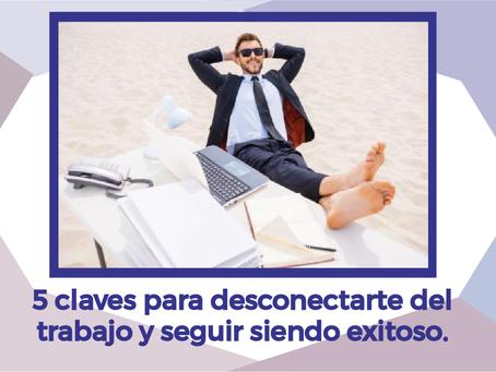 5 CLAVES PARA DESCONECTARTE DEL TRABAJO Y SEGUIR SIENDO EXITOSO.