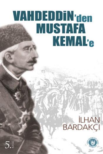 Vahdeddin'den Mustafa Kemal'e / İlhan Bardakçı