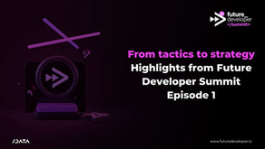 From tactics to strategy: Highlights from Future Developer Summit Episode 1