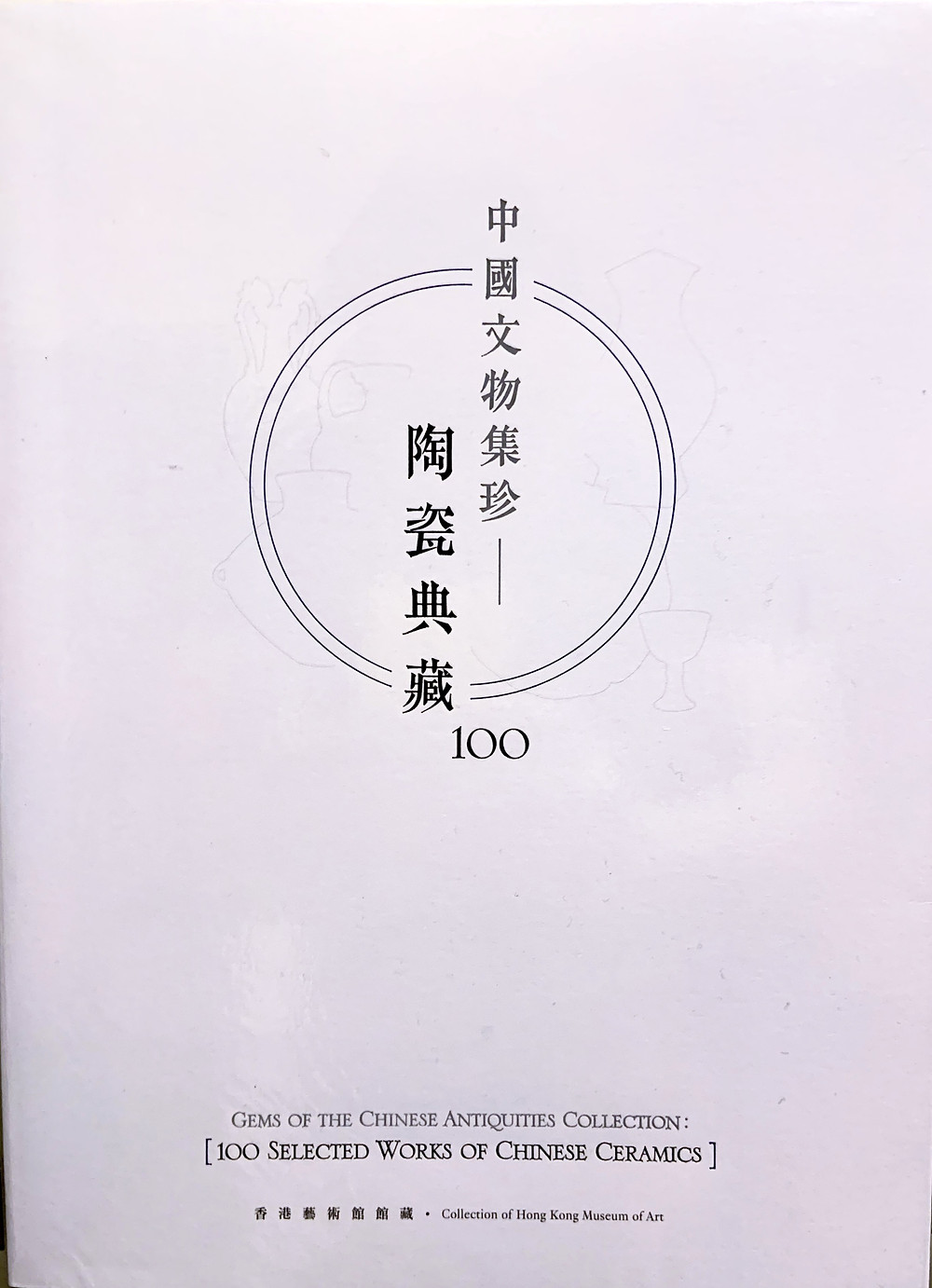 Gems of the Chinese Antiquities Collection: 100 Selected Works of Chinese Ceramics