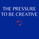 E11. The pressure to be creative