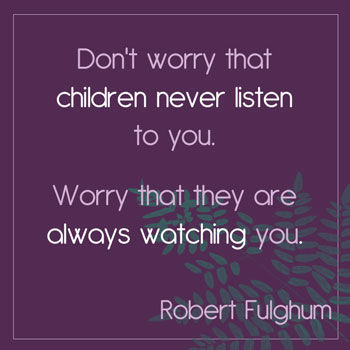 Don't worry that children never listen to you. Worry that they are always watching you. Robert Fulghum