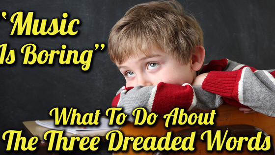 """""""Music Is Boring"""" What To Do About The Three Dreaded Words"""