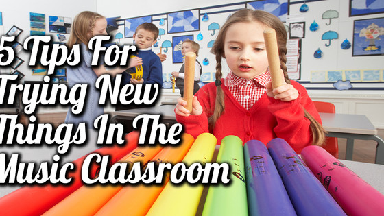 5 Tips For Trying New Things In The Music Classroom