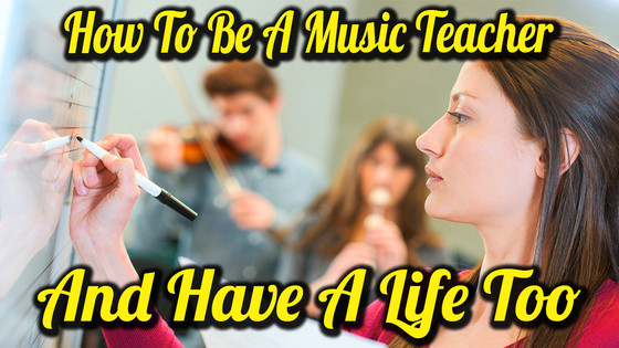 How To Be A Music Teacher And Have A Life Too
