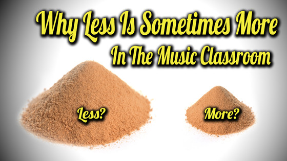 Why Less is Sometimes More in the Music Classroom