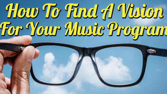 How To Find A Vision For Your Music Program