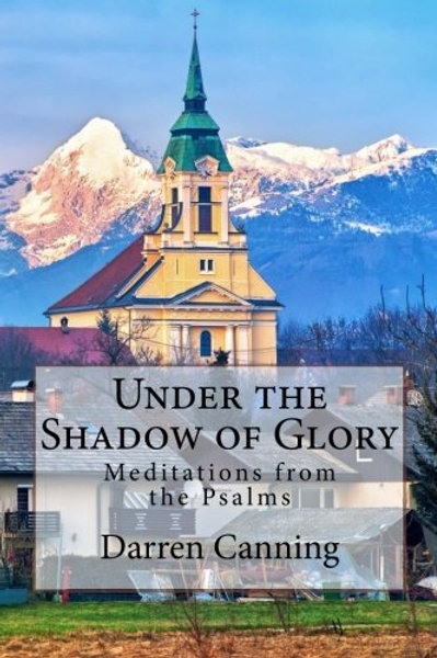 Under the Shadow of Glory: Meditations on the Psalms Darren Canning