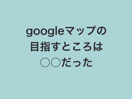 googleマップの目指すところは○○だった