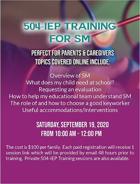 504-IEP training for S.M. Perfect for parents and caregivers. Topics online include overview of S.M. What does my child need at school? Requesting an evaluation. How to help my educational team understand S.M. The role of how to choose a good keyworker. Useful acommodations and interventions. This session occurs on Saturday, September 19, 2020 from 10:00am to 12:00pm. The cost is $100 per family. Each paid registration will receive 1 session link which will be emailed 48 hours prior to training. Private 504-IEP Training sessions are also available. Click the infographic to register today!