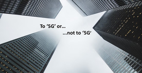 ' To 5G or not to 5G'.... the big dilemma