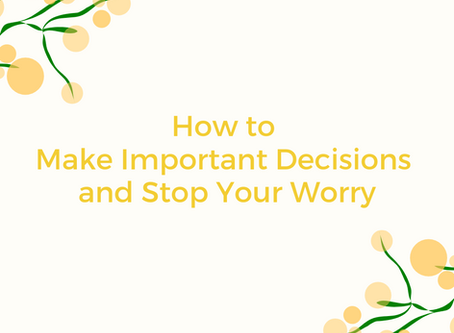 How to Make Important Decisions and Stop YourWorry