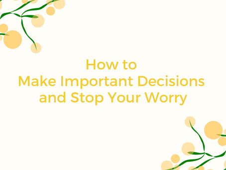 How to Make Important Decisions and Stop Your Worry