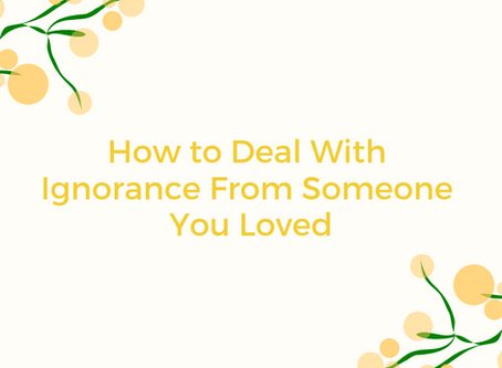 How to Deal With Ignorance From Someone You Loved
