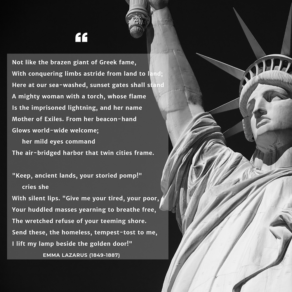 """The New Colossus Poem by Emma Lazarus: Not like the brazen giant of Greek fame, With conquering limbs astride from land to land; Here at our sea-washed, sunset gates shall stand A mighty woman with a torch, whose flame Is the imprisoned lightning, and her name Mother of Exiles. From her beacon-hand Glows world-wide welcome; her mild eyes command The air-bridged harbor that twin cities frame. """"Keep, ancient lands, your storied pomp!"""" cries she With silent lips. """"Give me your tired, your poor, Your huddled masses yearning to breathe free, The wretched refuse of your teeming shore. Send these, the homeless, tempest-tost to me, I lift my lamp beside the golden door!"""""""