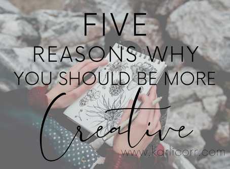 5 REASONS WHY YOU SHOULD BE MORE CREATIVE