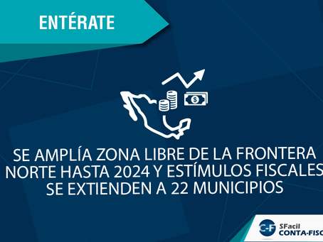 SE AMPLÍA ZONA LIBRE DE LA FRONTERA NORTE HASTA 2024 Y ESTÍMULOS FISCALES SE EXTIENDEN A 22 MPIOS.