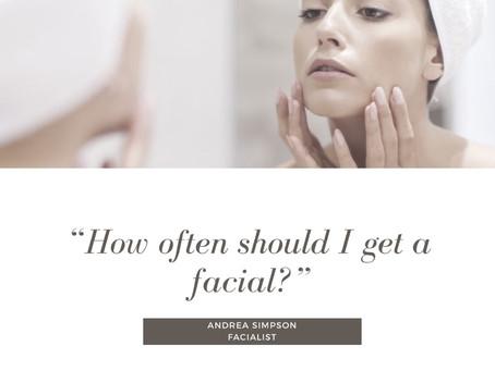 """""""how often should I get a facial?"""""""