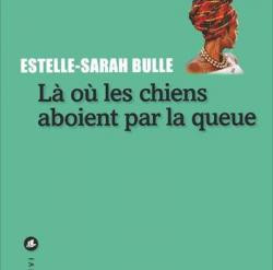 """""""Là où les chiens aboient par la queue"""" d'Estelle-Sarah Bulle"""