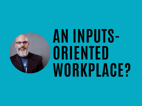Is Yours an Inputs-Oriented Workplace?