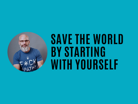Save the world by starting with yourself
