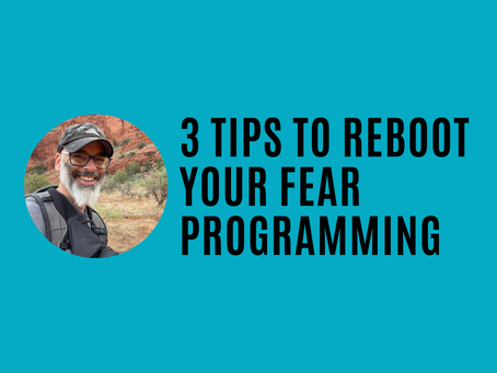 3 Tips to Reboot Your Fear Programming (Fear, Love, & Creativity Series)