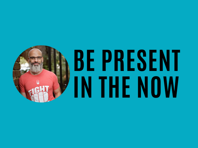 Be Present in the NOW
