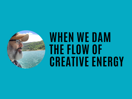 When we dam the flow of creative energy