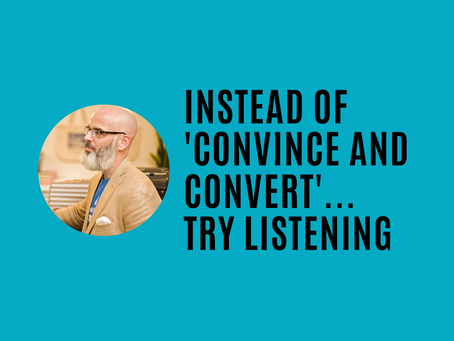 """Instead of trying to """"convince and convert""""... just try listening"""