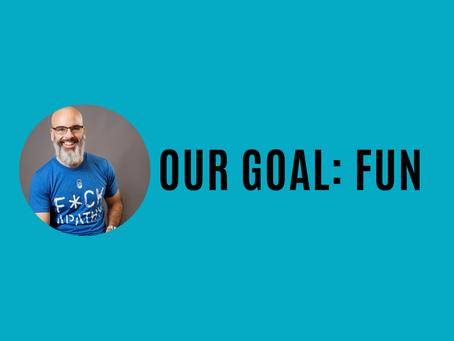 Our goal? FUN.