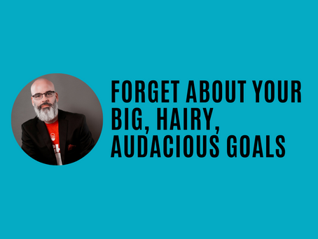 Forget about your big, audacious goals
