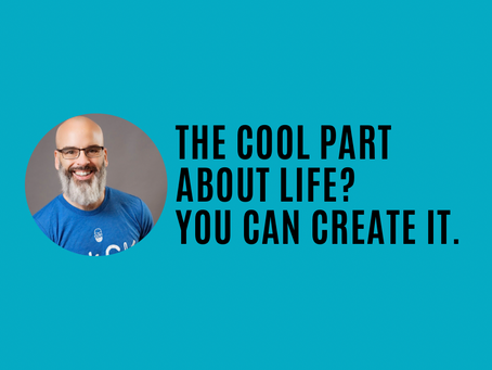 The cool part about your life? You can create it.