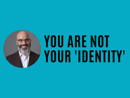 You Are Not Your Identity (Fear, Love, & Creativity Series)