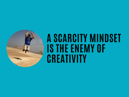 A scarcity mindset is the enemy of creativity