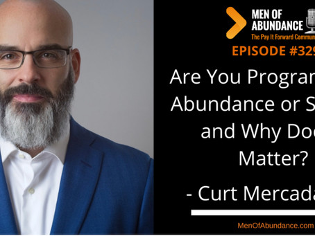 Are You Programmed for Abundance or Scarcity? Curt Mercadante on the Men of Abundance Podcast
