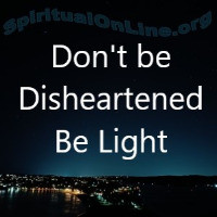 Don't be                           Disheartened              Be Light