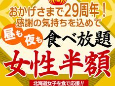 【創業29年感謝企画】北海道女子を食で応援!7月末まで最後の大延長!食べ放題が女性半額!昼も夜もOK!