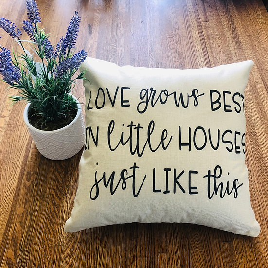 Love Grows Best in Little Houses Pillow Cover