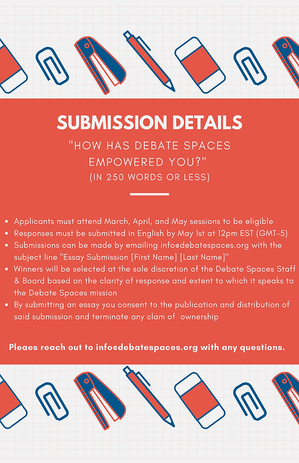 """""""How has Debate Spaces empowered you?"""" (in 250 words or less). Applicants must attend March, April, and May sessions to be eligible Responses must be submitted in English by May 1st at 12pm EST (GMT-5) Submissions can be made by emailing info@debatespaces.org with the subject line """"Essay Submission [First Name] [Last Name]"""" Winners will be selected at the sole discretion of the Debate Spaces Staff & Board based on the clarity of response and extent to which it speaks to the Debate Spaces mission By submitting an essay you consent to the publication and distribution of said submission and terminate any clam of ownership."""