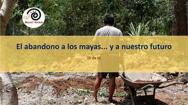 El abandono a los mayas... y a nuestro futuro (Segunda de dos partes)