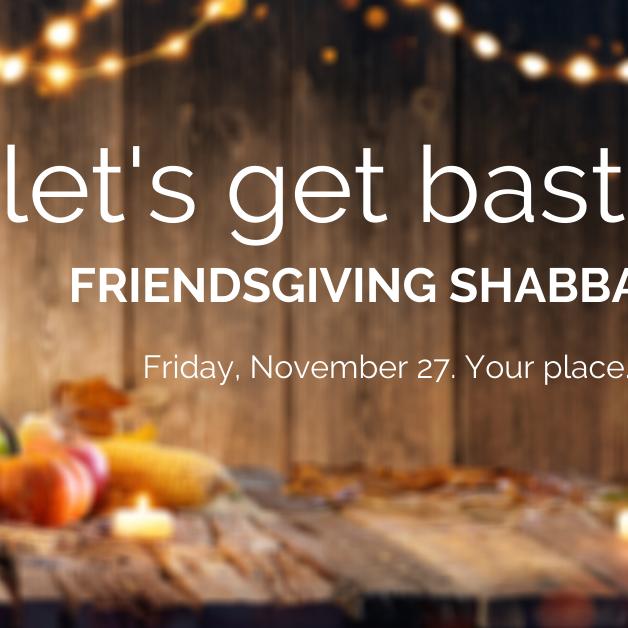 Friendsgiving Shabbat