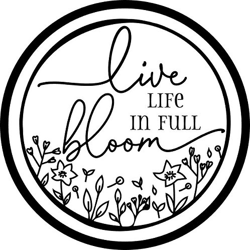 Live Life in Full Bloom; Round Sign