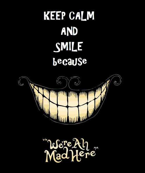 keep calm and smile because were all mad here