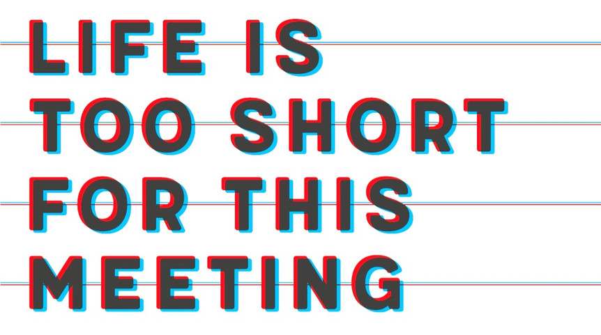 life is too short for this meeting