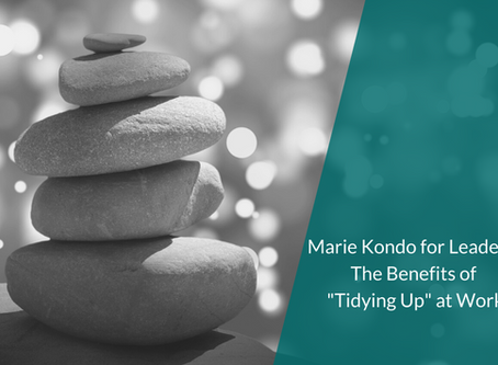 "Marie Kondo for Leaders: The Benefits of ""Tidying Up"" at Work"