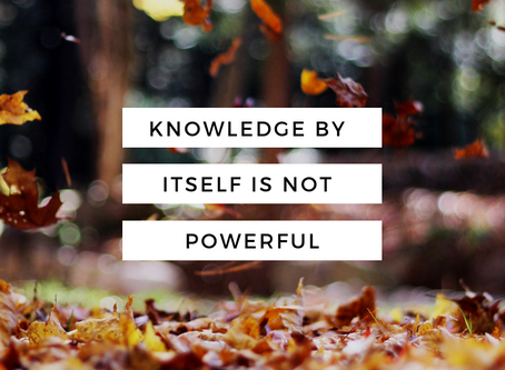 Knowledge by itself is not powerful