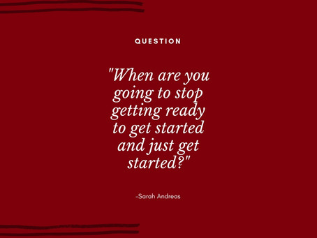 When are you going to stop getting ready to get started and just get started?