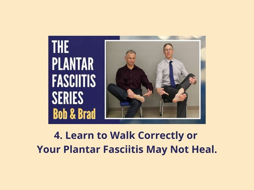 4. Plantar Fasciitis Series: Learn to Walk Correctly or Your Plantar Fasciitis May Not Heal.