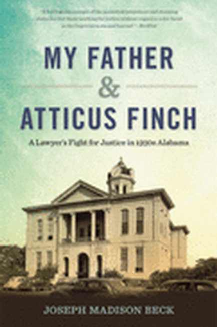 My Father & Atticus Finch: A Lawyer's Fight for Justice in 1930s Alabama