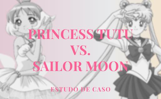 Estudo de Caso: Princess Tutu vs. Sailor Moon